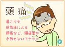 頭痛:肩こりや、低気圧による頭痛など、頭痛薬が手放せないアナタに